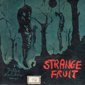 Strange Fruit - click here to listen to and read about the song recorded by Billie Holiday.